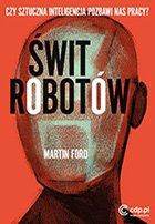 Świt robotów. Czy sztuczna inteligencja pozbawi nas pracy? Martin Ford